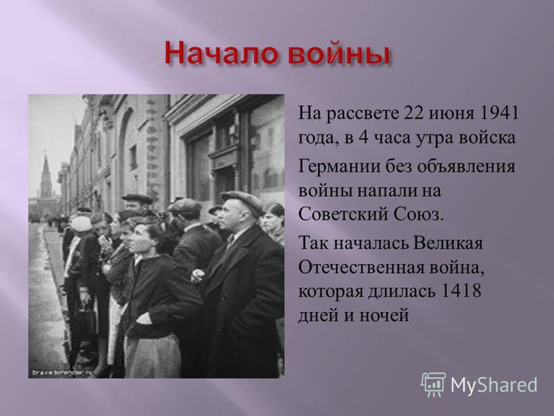 На рассвете 22 июня 1941 года, в 4 часа утра войска Германии без объявления войны напали на Советский Союз. Так началась Великая Отечественная война, которая длилась 1418 дней и ночей