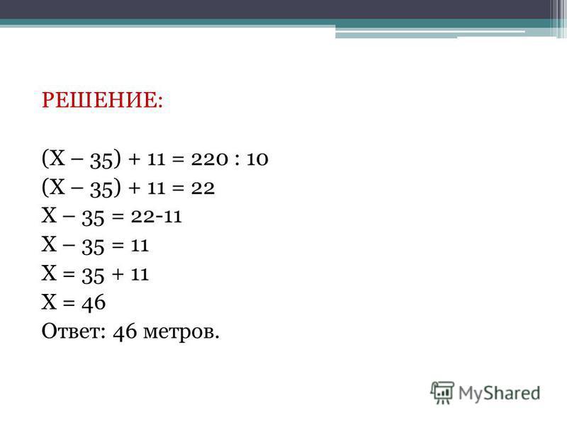 РЕШЕНИЕ: (Х – 35) + 11 = 220 : 10 (Х – 35) + 11 = 22 Х – 35 = 22-11 Х – 35 = 11 Х = 35 + 11 Х = 46 Ответ: 46 метров.