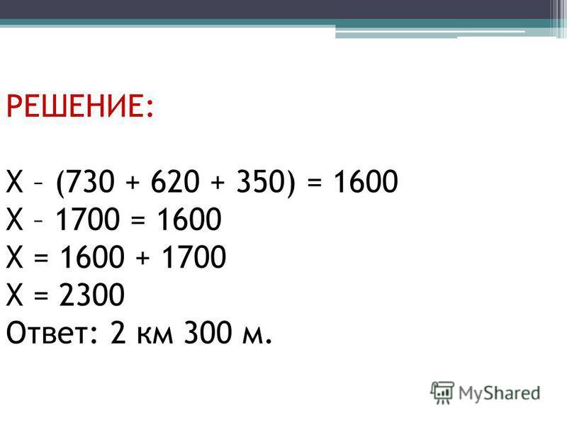 РЕШЕНИЕ: Х – (730 + 620 + 350) = 1600 Х – 1700 = 1600 Х = 1600 + 1700 Х = 2300 Ответ: 2 км 300 м.