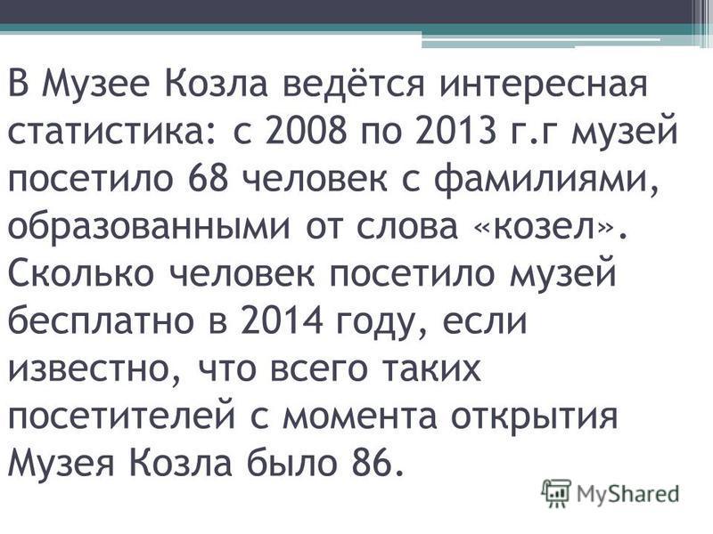 В Музее Козла ведётся интересная статистика: с 2008 по 2013 г.г музей посетило 68 человек с фамилиями, образованными от слова «козел». Сколько человек посетило музей бесплатно в 2014 году, если известно, что всего таких посетителей с момента открытия