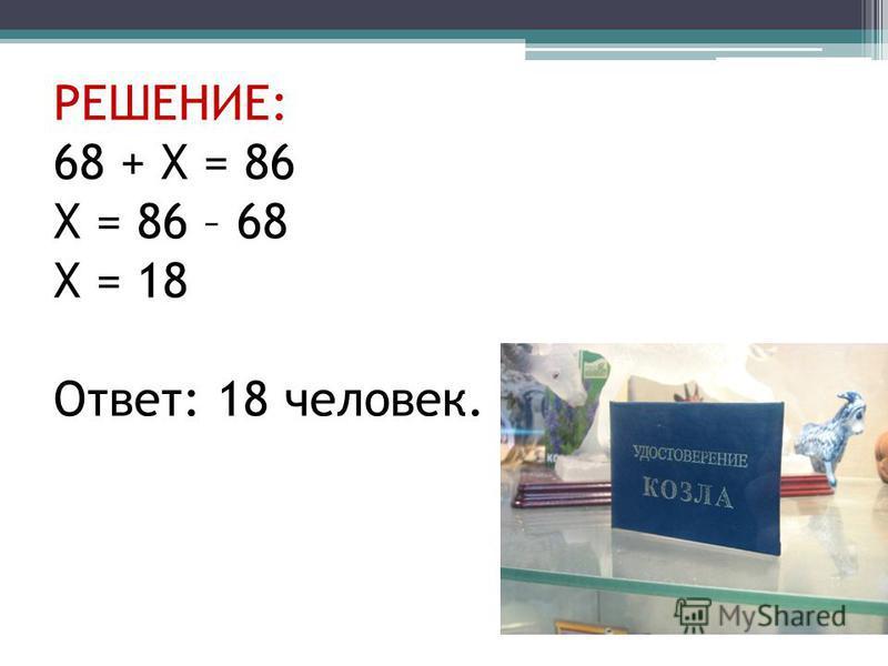 РЕШЕНИЕ: 68 + Х = 86 Х = 86 – 68 Х = 18 Ответ: 18 человек.