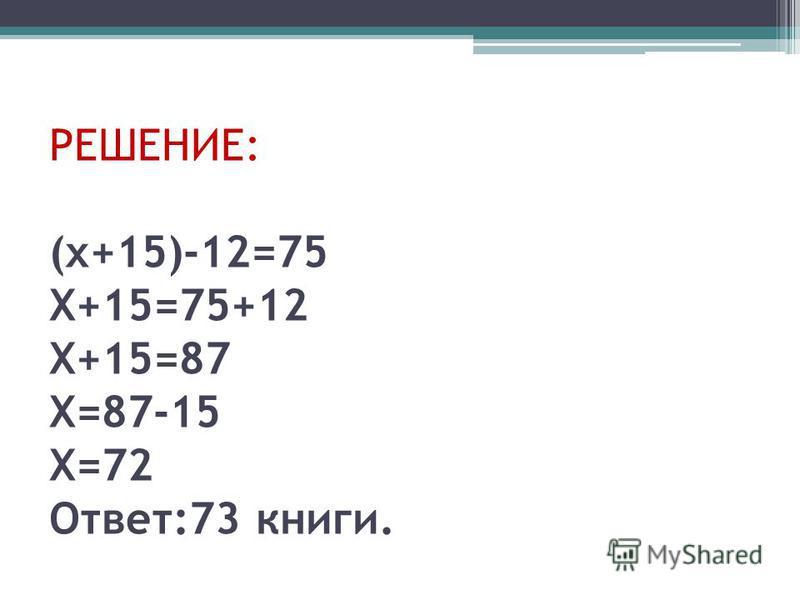 РЕШЕНИЕ: (х+15)-12=75 Х+15=75+12 Х+15=87 Х=87-15 Х=72 Ответ:73 книги.