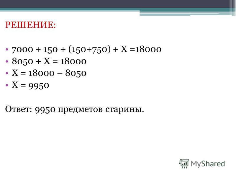 РЕШЕНИЕ: 7000 + 150 + (150+750) + Х =18000 8050 + Х = 18000 Х = 18000 – 8050 Х = 9950 Ответ: 9950 предметов старины.