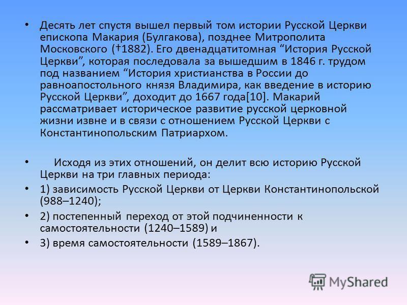 Десять лет спустя вышел первый том истории Русской Церкви епископа Макария (Булгакова), позднее Митрополита Московского (1882). Его двенадцатитомная История Русской Церкви, которая последовала за вышедшим в 1846 г. трудом под названием История христи