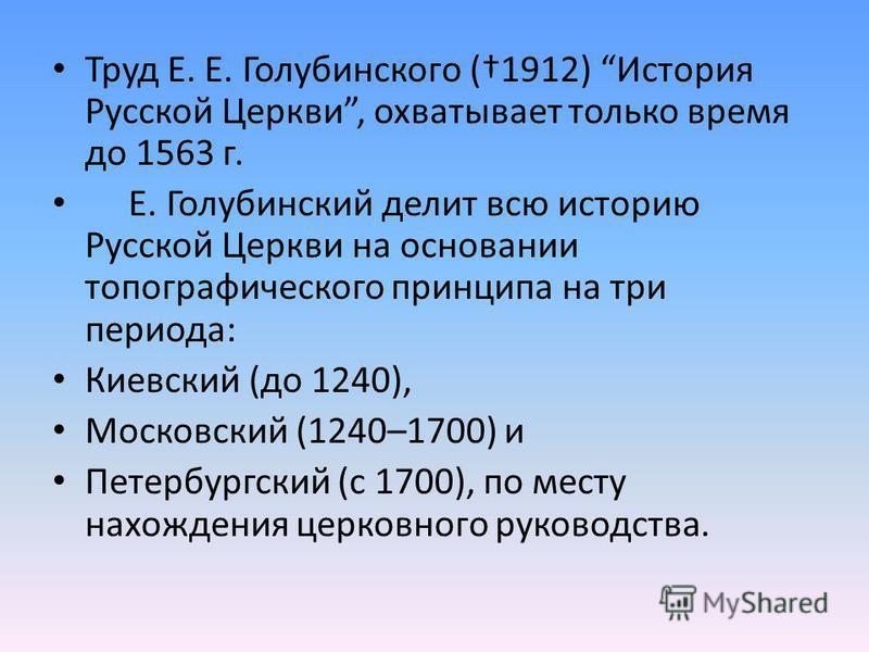 Труд Е. Е. Голубинского (1912) История Русской Церкви, охватывает только время до 1563 г. Е. Голубинский делит всю историю Русской Церкви на основании топографического принципа на три периода: Киевский (до 1240), Московский (1240–1700) и Петербургски