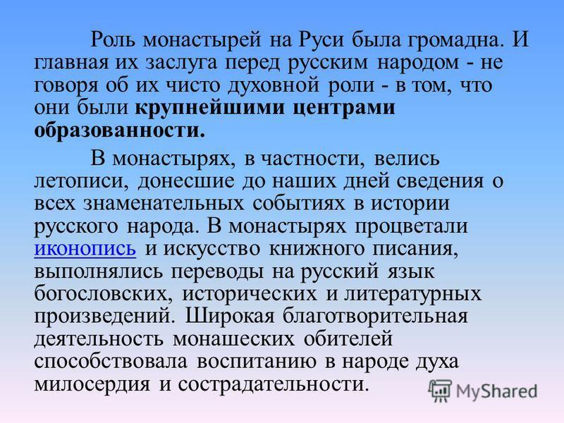Роль монастырей на Руси была громадна. И главная их заслуга перед русским народом - не говоря об их чисто духовной роли - в том, что они были крупнейшими центрами образованности. В монастырях, в частности, велись летописи, донесшие до наших дней свед