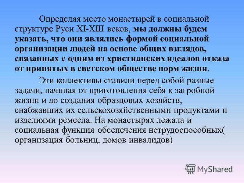 Определяя место монастырей в социальной структуре Руси XI-XIII веков, мы должны будем указать, что они являлись формой социальной организации людей на основе общих взглядов, связанных с одним из христианских идеалов отказа от принятых в светском обще