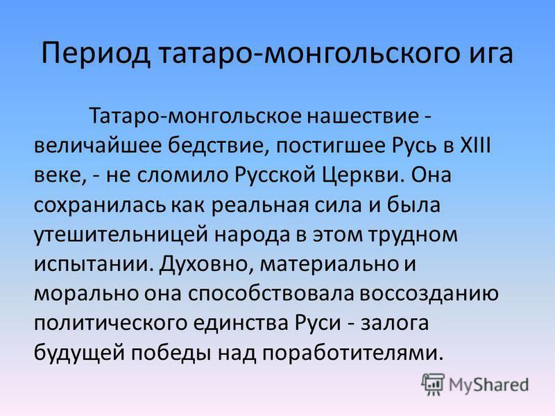 Период татаро-монгольского ига Татаро-монгольское нашествие - величайшее бедствие, постигшее Русь в XIII веке, - не сломило Русской Церкви. Она сохранилась как реальная сила и была утешительницей народа в этом трудном испытании. Духовно, материально