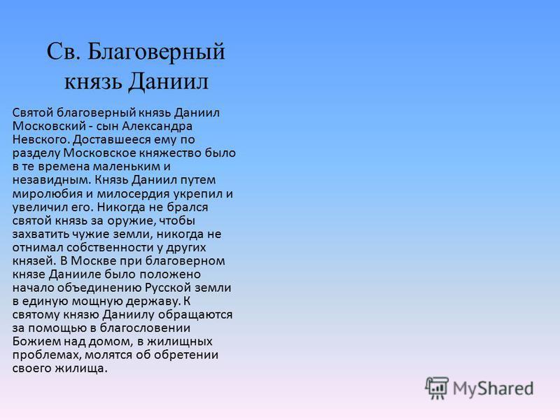 Св. Благоверный князь Даниил Святой благоверный князь Даниил Московский - сын Александра Невского. Доставшееся ему по разделу Московское княжество было в те времена маленьким и незавидным. Князь Даниил путем миролюбия и милосердия укрепил и увеличил