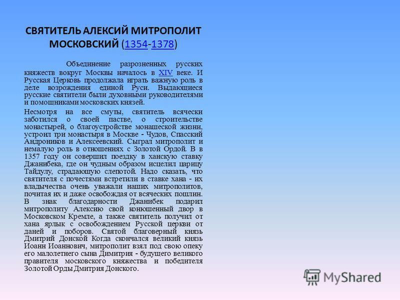 СВЯТИТЕЛЬ АЛЕКСИЙ МИТРОПОЛИТ МОСКОВСКИЙ (1354-1378)13541378 Объединение разрозненных русских княжеств вокруг Москвы началось в XIV веке. И Русская Церковь продолжала играть важную роль в деле возрождения единой Руси. Выдающиеся русские святители были