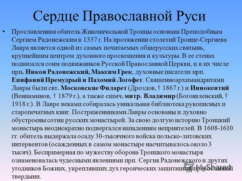 Сердце Православной Руси Прославленная обитель Живоначальной Троицы основана Преподобным Сергием Радонежским в 1337 г. На протяжении столетий Троице-Сергиева Лавра является одной из самых почитаемых общерусских святынь, крупнейшим центром духовного п