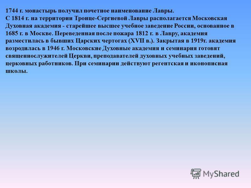 1744 г. монастырь получил почетное наименование Лавры. С 1814 г. на территории Троице-Сергиевой Лавры располагается Московская Духовная академия - старейшее высшее учебное заведение России, основанное в 1685 г. в Москве. Переведенная после пожара 181