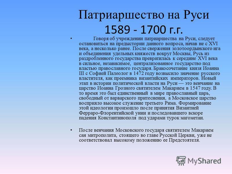 Патриаршество на Руси 1589 - 1700 г.г. Говоря об учреждении патриаршества на Руси, следует остановиться на предыстории данного вопроса, начав не с XVI века, а несколько ранее. После свержения золотоордынского ига и объединения удельных княжеств вокру