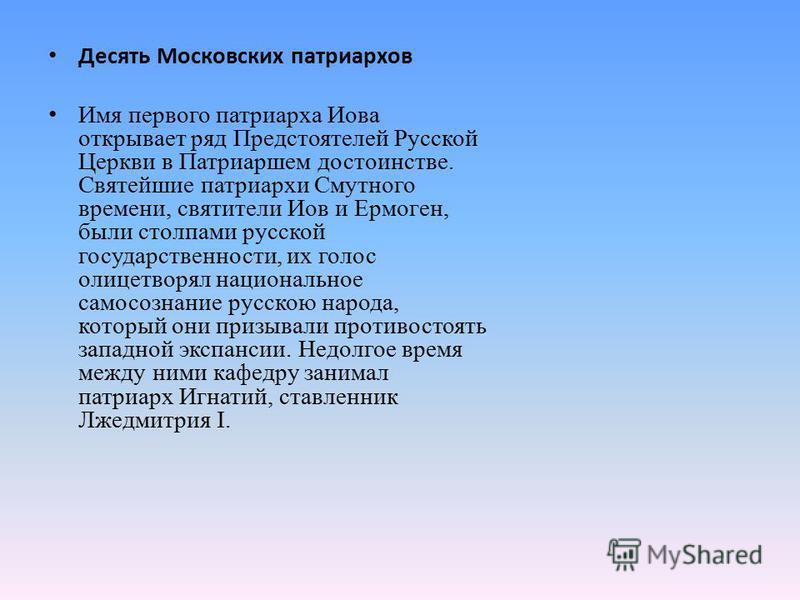 Десять Московских патриархов Имя первого патриарха Иова открывает ряд Предстоятелей Русской Церкви в Патриаршем достоинстве. Святейшие патриархи Смутного времени, святители Иов и Ермоген, были столпами русской государственности, их голос олицетворял