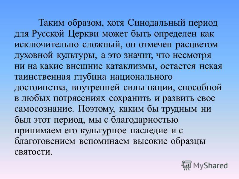 Таким образом, хотя Синодальный период для Русской Церкви может быть определен как исключительно сложный, он отмечен расцветом духовной культуры, а это значит, что несмотря ни на какие внешние катаклизмы, остается некая таинственная глубина националь