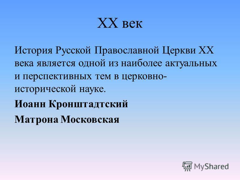 XX век История Русской Православной Церкви XX века является одной из наиболее актуальных и перспективных тем в церковно- исторической науке. Иоанн Кронштадтский Матрона Московская