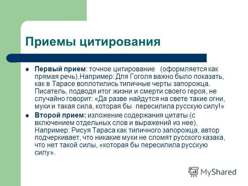 Первый прием: точное цитирование (оформляется как прямая речь).Например: Для Гоголя важно было показать, как в Тарасе воплотились типичные черты запорожца. Писатель, подводя итог жизни и смерти своего героя, не случайно говорит: «Да разве найдутся на