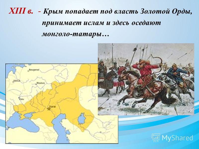 XIII в. - Крым попадает под власть Золотой Орды, принимает ислам и здесь оседают монголо-татары…