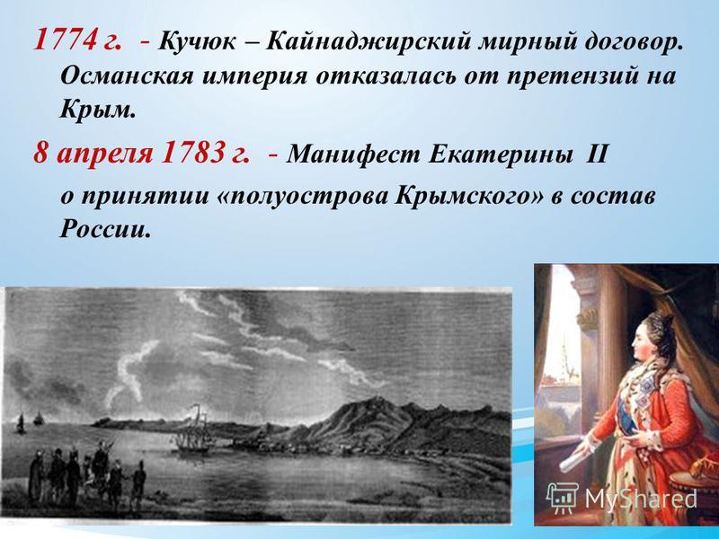 1774 г. - Кучюк – Кайнаджирский мирный договор. Османская империя отказалась от претензий на Крым. 8 апреля 1783 г. - Манифест Екатерины II о принятии «полуострова Крымского» в состав России.