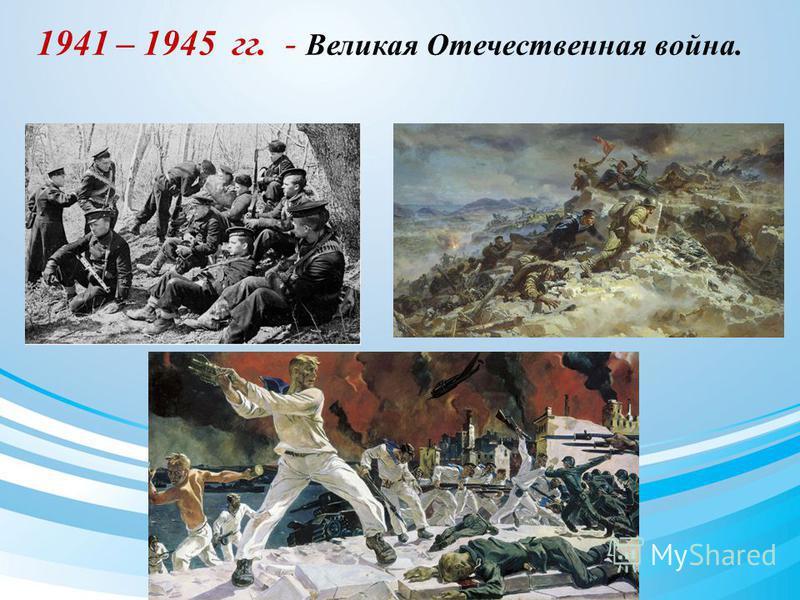 1941 – 1945 гг. - Великая Отечественная война.