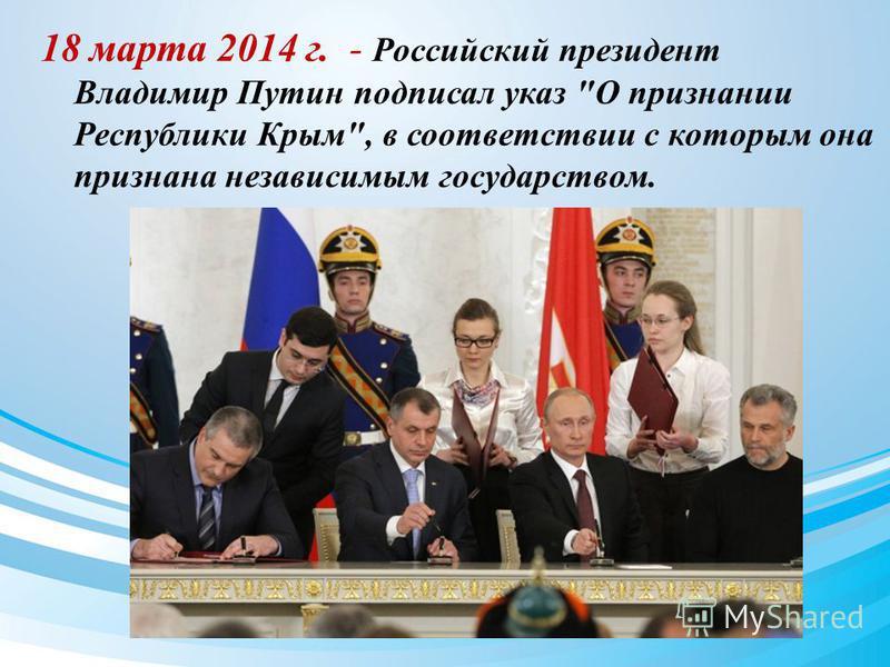 18 марта 2014 г. - Российский президент Владимир Путин подписал указ О признании Республики Крым, в соответствии с которым она признана независимым государством.