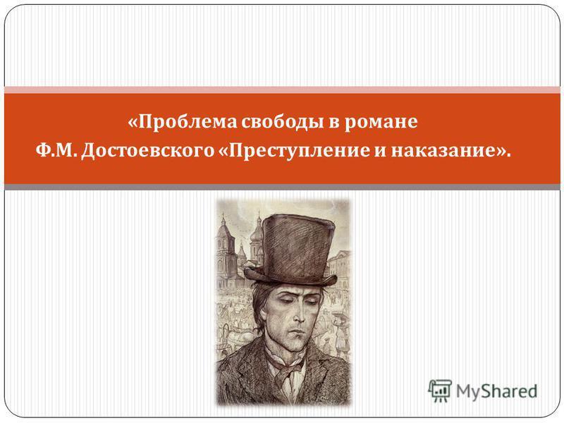 « Проблема свободы в романе Ф. М. Достоевского « Преступление и наказание ».