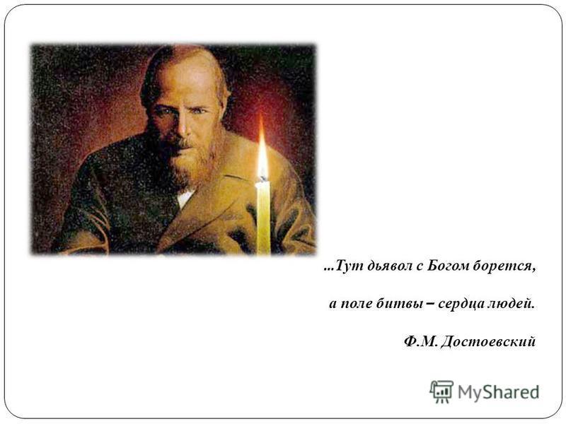 … Тут дьявол с Богом борется, а поле битвы – сердца людей. Ф.М. Достоевский