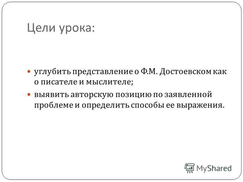 Цели урока : углубить представление о Ф. М. Достоевском как о писателе и мыслителе ; выявить авторскую позицию по заявленной проблеме и определить способы ее выражения.