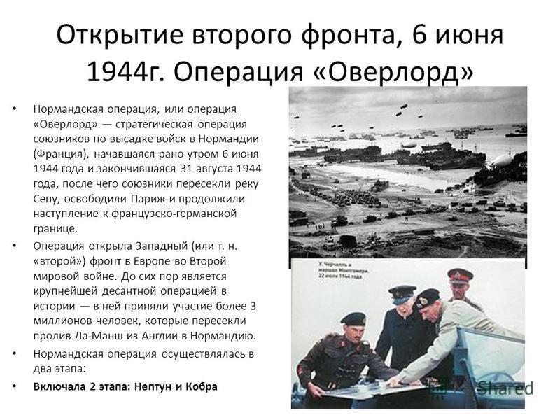 Открытие второго фронта, 6 июня 1944 г. Операция «Оверлорд» Нормандская операция, или операция «Оверлорд» стратегическая операция союзников по высадке войск в Нормандии (Франция), начавшаяся рано утром 6 июня 1944 года и закончившаяся 31 августа 1944