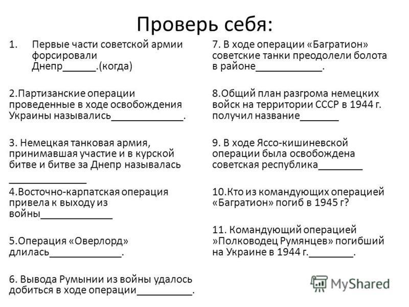 Проверь себя: 1. Первые части советской армии форсировали Днепр______.(когда) 2. Партизанские операции проведеанные в ходе освобождения Украины назывались_____________. 3. Немецкая танковая армия, принимавшая участие и в курской битве и битве за Днеп