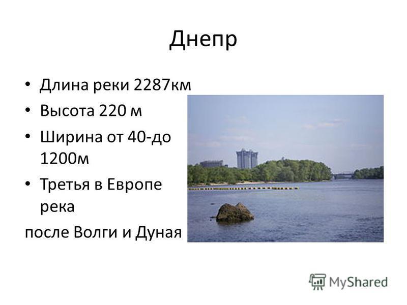 Днепр Длина реки 2287 км Высота 220 м Ширина от 40-до 1200 м Третья в Европе река после Волги и Дуная