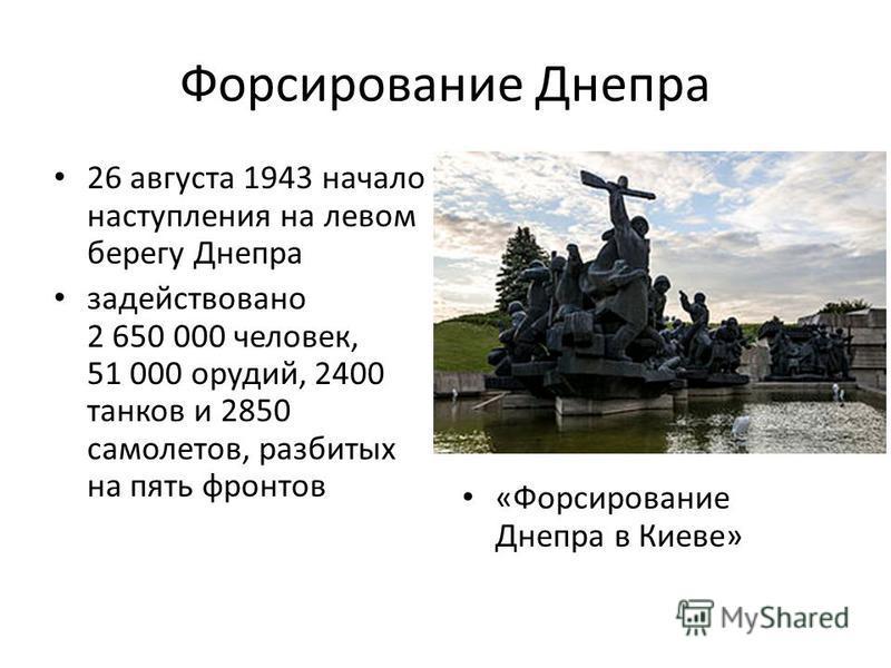 Форсирование Днепра 26 августа 1943 начало наступления на левом берегу Днепра задействовано 2 650 000 человек, 51 000 орудий, 2400 танков и 2850 самолетов, разбитых на пять фронтов «Форсирование Днепра в Киеве»