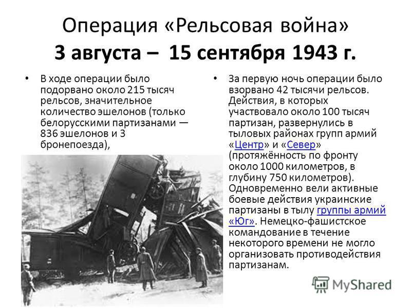 Операция «Рельсовая война» 3 августа – 15 сентября 1943 г. В ходе операции было подорвано около 215 тысяч рельсов, значительное количество эшелонов (только белорусскими партизанами 836 эшелонов и 3 бронепоезда), За первую ночь операции было взорвано