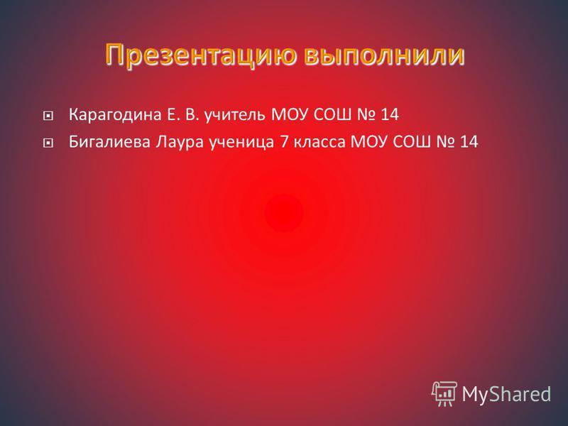 Карагодина Е. В. учитель МОУ СОШ 14 Бигалиева Лаура ученица 7 класса МОУ СОШ 14