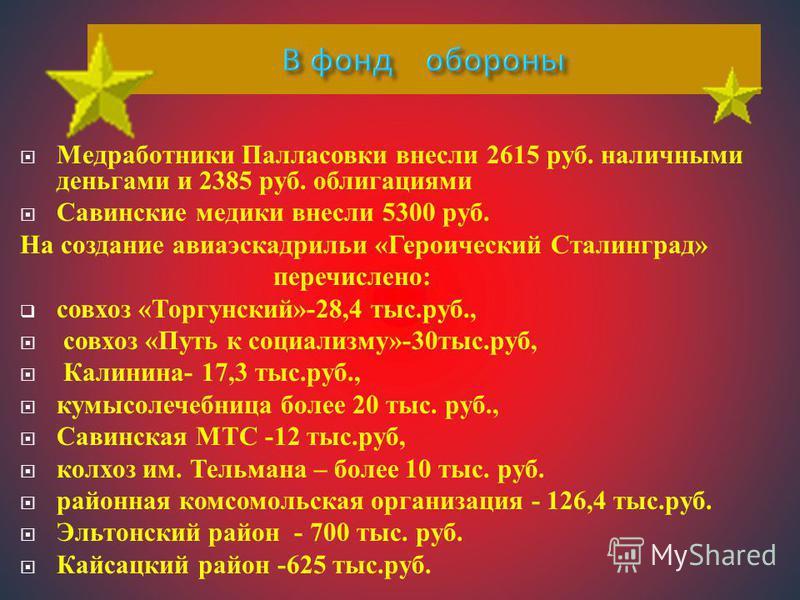 Медработники Палласовки внесли 2615 руб. наличными деньгами и 2385 руб. облигациями Савинские медики внесли 5300 руб. На создание авиаэскадрильи «Героический Сталинград» перечислено: совхоз «Торгунский»-28,4 тыс.руб., совхоз «Путь к социализму»-30 ты