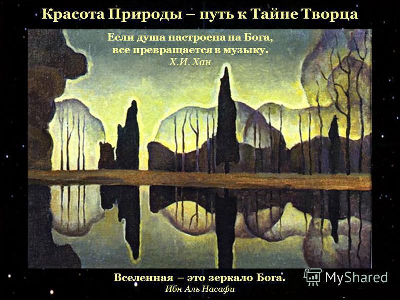 Вселенная – это зеркало Бога. Ибн Аль Насафи Красота Природы – путь к Тайне Творца Если душа настроена на Бога, все превращается в музыку. Х.И. Хан