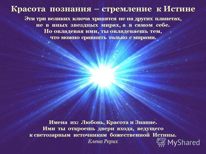 Красота познания – стремление к Истине Эти три великих ключа хранятся не на других планетах, не в иных звездных мирах, а в самом себе. Но овладевая ими, ты овладеваешь тем, что можно сравнить только с мирами. Имена их: Любовь, Красота и Знание. Ими т
