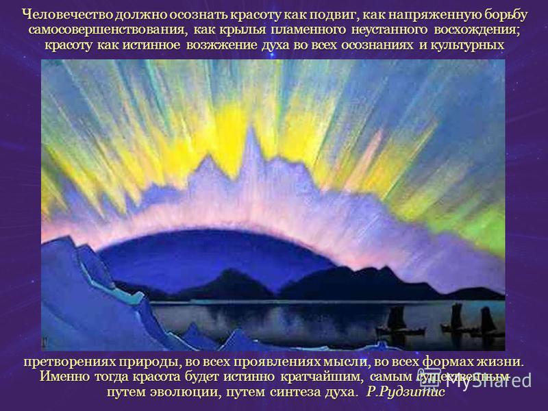 Человечество должно осознать красоту как подвиг, как напряженную борьбу самосовершенствования, как крылья пламенного неустанного восхождения; красоту как истинное возжжение духа во всех осознаниях и культурных претворениях природы, во всех проявления