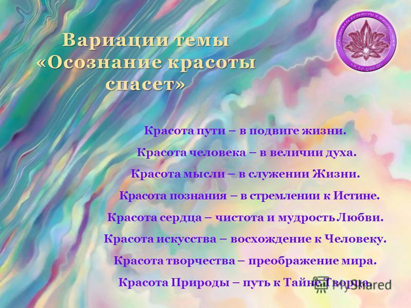 Вариации темы «Осознание красоты спасет» Красота пути – в подвиге жизни. Красота человека – в величии духа. Красота мысли – в служении Жизни. Красота познания – в стремлении к Истине. Красота сердца – чистота и мудрость Любви. Красота искусства – вос