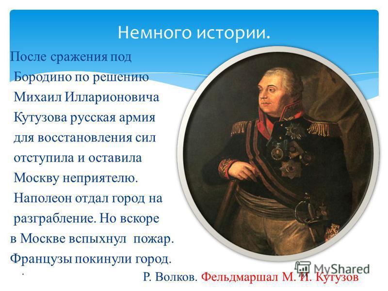 Немного истории. После сражения под Бородино по решению Михаил Илларионовича Кутузова русская армия для восстановления сил отступила и оставила Москву неприятелю. Наполеон отдал город на разграбление. Но вскоре в Москве вспыхнул пожар. Французы покин