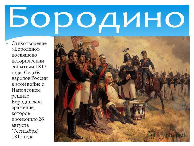 Стихотворение «Бородино» посвящено историческим событиям 1812 года. Судьбу народов России в этой войне с Наполеоном решило Бородинское сражение, которое произошло 26 августа (7 сентября) 1812 года