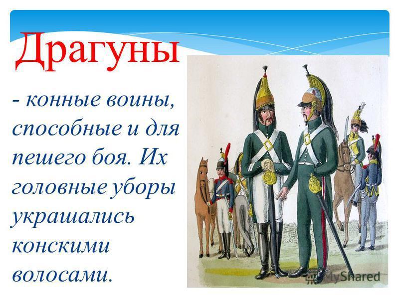 - конные воины, способные и для пешего боя. Их головные уборы украшались конскими волосами. Драгуны