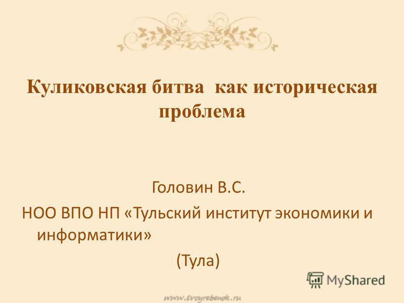 Головин В.С. НОО ВПО НП «Тульский институт экономики и информатики» (Тула) Куликовская битва как историческая проблема
