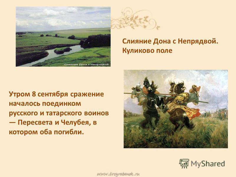 Утром 8 сентября сражение началось поединком русского и татарского воинов Пересвета и Челубея, в котором оба погибли. Слияние Дона с Непрядвой. Куликово поле