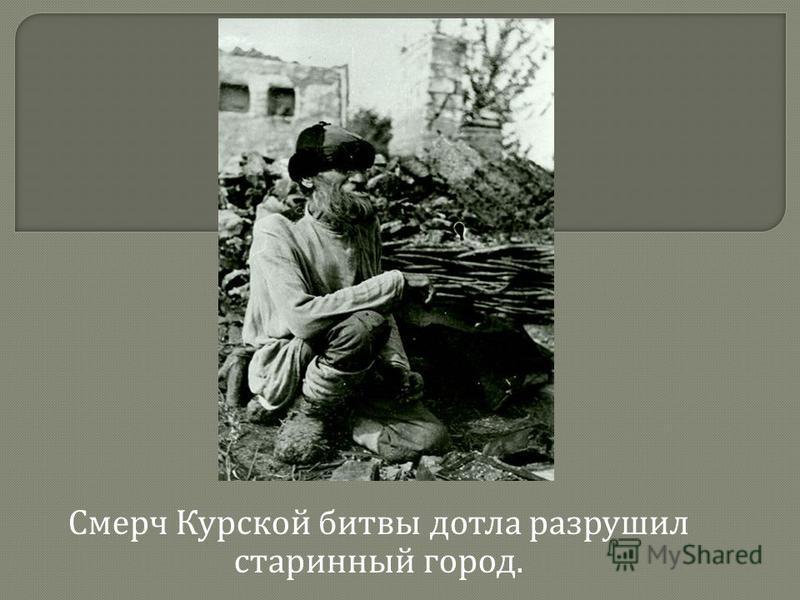 Смерч Курской битвы дотла разрушил старинный город.