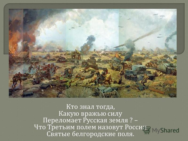Кто знал тогда, Какую вражью силу Переломает Русская земля ? – Что Третьим полем назовут России Святые белгородские поля.
