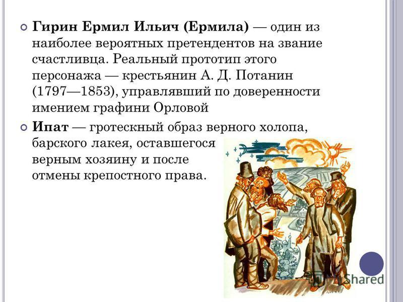 Гирин Ермил Ильич (Ермила) один из наиболее вероятных претендентов на звание счастливца. Реальный прототип этого персонажа крестьянин А. Д. Потанин (17971853), управлявший по доверенности имением графини Орловой Ипат гротескный образ верного холопа,