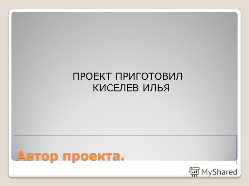 Автор проекта. ПРОЕКТ ПРИГОТОВИЛ КИСЕЛЕВ ИЛЬЯ Prezentacii.com