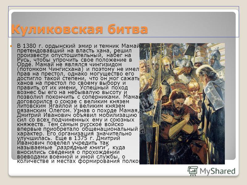 Куликовская битва В 1380 г. ордынский эмир и темник Мамай, претендовавший на власть хана, решил произвести опустошительный, набег на Русь, чтобы упрочить свое положение в Орде. Мамай не являлся чингизидом (потомком Чингисхана) и поэтому не имел прав