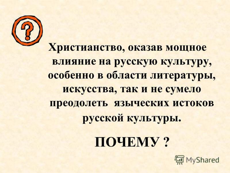 Христианство, оказав мощное влияние на русскую культуру, особенно в области литературы, искусства, так и не сумело преодолеть языческих истоков русской культуры. ПОЧЕМУ ?